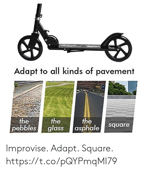 the the: Adapt to all kinds of pavement  the  the  pebbles glass  the  asphale  square Improvise. Adapt. Square. https://t.co/pQYPmqMI79