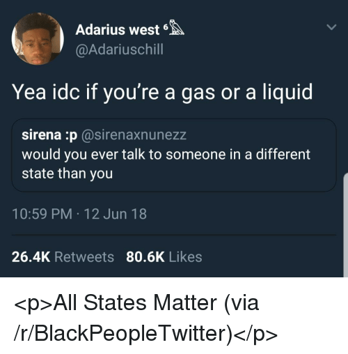Sirena: Adarius west6  @Adariuschill  Yea idc if you're a gas or a liquid  sirena :p@sirenaxnunezz  would you ever talk to someone in a different  state than you  10:59 PM 12 Jun 18  26.4K Retweets 80.6K Likes <p>All States Matter (via /r/BlackPeopleTwitter)</p>