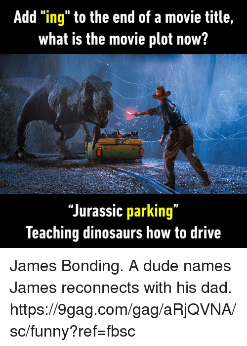 "—˜: Add ""ing"" to the end of a movie title,  what is the movie plot now?  ""Jurassic parking""  leaching dinosaurs how to drive James Bonding. A dude names James reconnects with his dad. https://9gag.com/gag/aRjQVNA/sc/funny?ref=fbsc"