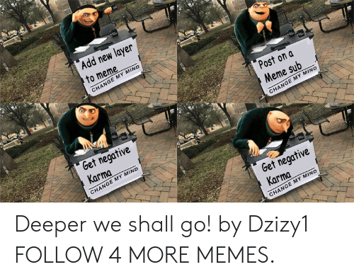 To Meme: Add new layer  to meme  CHANGE MY MIND  Post on a  Meme sub  Get negative  Karma  CHANGE MY MIND  CHANGE MY MIND  Get negative  Karma  CHANGE MY MIND Deeper we shall go! by Dzizy1 FOLLOW 4 MORE MEMES.