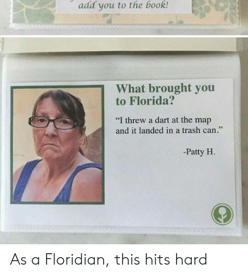"""trash can: add you to the book!  1 What brought you  to Florida?  """"I threw a dart at the map  and it landed in a trash can  -Patty H As a Floridian, this hits hard"""