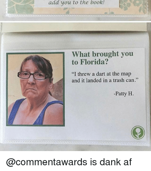 """Af, Dank, and Trash: add you to the book!  What brought you  to Florida?  """"I threw a dart at the map  and it landed in a trash can.""""  -Patty H @commentawards is dank af"""