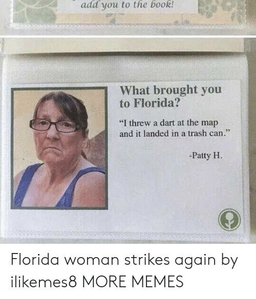 """trash can: add you to the book  What brought you  to Florida?  """"I threw a dart at the map  and it landed in a trash can.""""  95  -Patty H Florida woman strikes again by ilikemes8 MORE MEMES"""