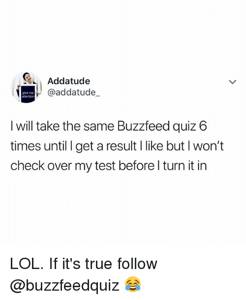 Lol, True, and Buzzfeed: Addatude  @addatude_  give me  attention  I will take the same Buzzfeed quiz 6  times until I get a result I like but l won't  check over my test before l turn it in LOL. If it's true follow @buzzfeedquiz 😂