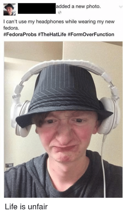Dank, Fedora, and Life: added a new photo.  I can't use my headphones while wearing my new  fedora.  #FedoraProbs fe FormoverFunction Life is unfair