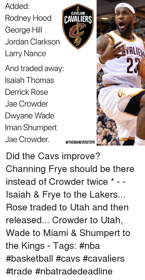 Basketball, Cavs, and Cleveland Cavaliers: Added:  Rodney Hood  George Hil  Jordan Clarkson  Larry Nance  And traded away:  Isaiah Thomas  Derrick Rose  Jae Crowder  Dwyane Wade  Iman Shumpert  Jae Crowder.  CLEVELAND  CAVALIERS  VALIE  2  @THENBANEVERSTOPS Did the Cavs improve? Channing Frye should be there instead of Crowder twice * - - Isaiah & Frye to the Lakers... Rose traded to Utah and then released... Crowder to Utah, Wade to Miami & Shumpert to the Kings - Tags: #nba #basketball #cavs #cavaliers #trade #nbatradedeadline