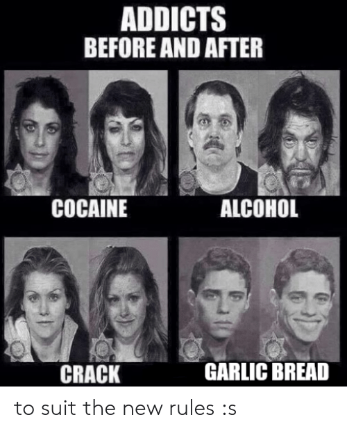 addicts: ADDICTS  BEFORE AND AFTER  COCAINE  ALCOHOL  CRACK  GARLIC BREAD to suit the new rules :s