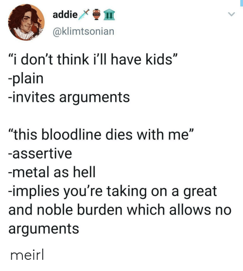 """noble: addie  999  @klimtsonian  """"i don't think i'll have kids""""  -plain  -invites arguments  """"this bloodline dies with me""""  -assertive  -metal as hell  -implies you're taking on a great  and noble burden which allows no  arguments meirl"""