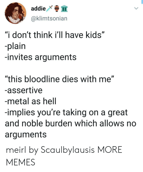 """noble: addie  999  @klimtsonian  """"i don't think i'll have kids""""  -plain  -invites arguments  """"this bloodline dies with me""""  -assertive  -metal as hell  -implies you're taking on a great  and noble burden which allows no  arguments meirl by Scaulbylausis MORE MEMES"""
