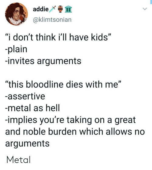 """noble: addie  @klimtsonian  """"i don't think i'll have kids""""  plain  -invites arguments  """"this bloodline dies with me""""  -assertive  -metal as hell  -implies you're taking on a great  and noble burden which allows no  arguments Metal"""
