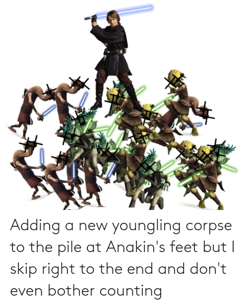 Youngling, Feet, and New: Adding a new youngling corpse to the pile at Anakin's feet but I skip right to the end and don't even bother counting