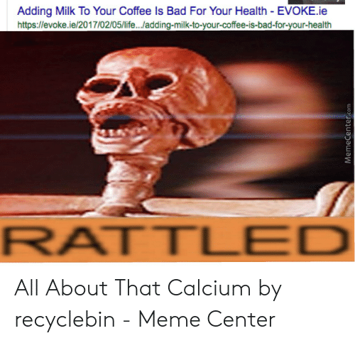 Recyclebin: Adding Milk To Your Coffee Is Bad For Your Health EVOKE.ie  https://evoke.ie/2017/02/05/life.../adding-milk-to-your-coffee-is-bad-for-your-health  RATTLED All About That Calcium by recyclebin - Meme Center