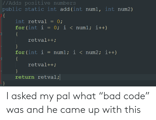 "int: //Adds positive numbers  public static int add(int numl, int num2)  = {  int retval = 0;  for (int i = 0; i < numl; i++)  {  retval++;  for(int i  = numl; i < num2; i++)  {  retval++;  }  return retval;  } I asked my pal what ""bad code"" was and he came up with this"