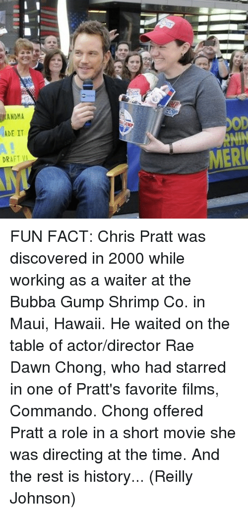 Bubba: ADE IT  DRAFT VA  MERI FUN FACT: Chris Pratt was discovered in 2000 while working as a waiter at the Bubba Gump Shrimp Co. in Maui, Hawaii. He waited on the table of actor/director Rae Dawn Chong, who had starred in one of Pratt's favorite films, Commando. Chong offered Pratt a role in a short movie she was directing at the time. And the rest is history...  (Reilly Johnson)