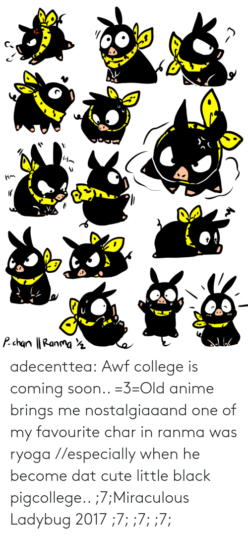 Is Coming: adecenttea:  Awf college is coming soon.. =3=Old anime brings me nostalgiaaand one of my favourite char in ranma was ryoga //especially when he become dat cute little black pigcollege.. ;7;Miraculous Ladybug 2017 ;7; ;7; ;7;