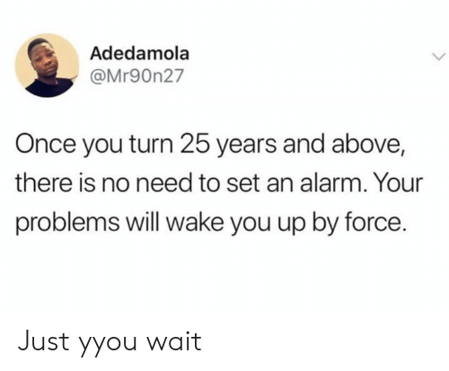 25 Years: Adedamola  @Mr90n27  Once you turn 25 years and above,  there is no need to set an alarm. Your  problems will wake you up by force. Just yyou wait