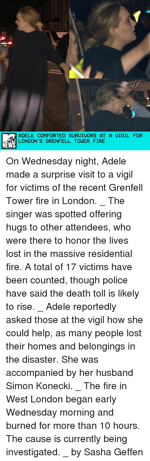 Adele, Fire, and Memes: ADELE COMFORTED SURUIUORS AT A UIGIL FOR  LONDON'S GRENFELL TOWER FIRE  NEWS On Wednesday night, Adele made a surprise visit to a vigil for victims of the recent Grenfell Tower fire in London. _ The singer was spotted offering hugs to other attendees, who were there to honor the lives lost in the massive residential fire. A total of 17 victims have been counted, though police have said the death toll is likely to rise. _ Adele reportedly asked those at the vigil how she could help, as many people lost their homes and belongings in the disaster. She was accompanied by her husband Simon Konecki. _ The fire in West London began early Wednesday morning and burned for more than 10 hours. The cause is currently being investigated. _ by Sasha Geffen