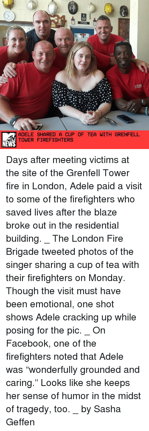 """the visit: ADELE SHARED A CUP OF TEA WITH GRENFELL  TOWER FIREFIGHTERS  NEWS Days after meeting victims at the site of the Grenfell Tower fire in London, Adele paid a visit to some of the firefighters who saved lives after the blaze broke out in the residential building. _ The London Fire Brigade tweeted photos of the singer sharing a cup of tea with their firefighters on Monday. Though the visit must have been emotional, one shot shows Adele cracking up while posing for the pic. _ On Facebook, one of the firefighters noted that Adele was """"wonderfully grounded and caring."""" Looks like she keeps her sense of humor in the midst of tragedy, too. _ by Sasha Geffen"""