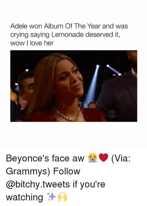adell: Adele won Album Of The Year and was  crying saying Lemonade deserved it,  wow I love her Beyonce's face aw 😭❤️ (Via: Grammys) Follow @bitchy.tweets if you're watching ✨🙌
