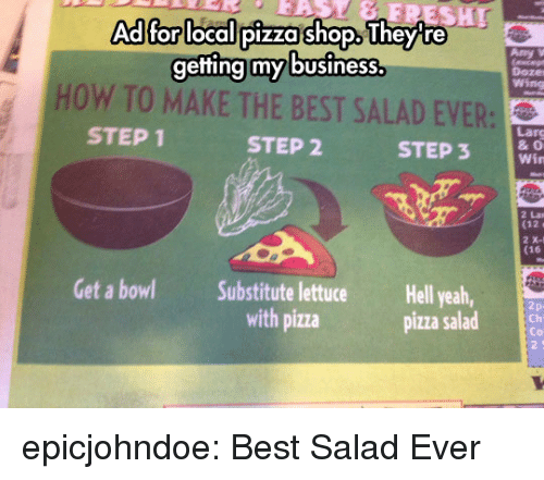 Pizza, Tumblr, and Yeah: Adffor llocalipizza shop iheyr  getting my business.  my business  Doze  wing  HOW TO MAKE THE BEST SALAD EVER:  STEP 1  Larg  & O  Win  STEP 2  STEP3  2 Lan  (12  2 X-1  (16  Get a bowl  Substitute lettuce  with pizza  Hell yeah,  pizza salad  Ch  Co  2 5 epicjohndoe:  Best Salad Ever