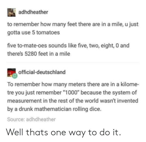 """deutschland: adhdheather  to remember how many feet there are in a mile, u just  gotta use 5 tomatoes  five to-mate-oes sounds like five, two, eight, 0 and  there's 5280 feet in a mile  official-deutschland  To remember how many meters there are in a kilome-  tre you just remember """"1000"""" because the system of  measurement in the rest of the world wasn't invented  by a drunk mathematician rolling dice.  Source: adhdheather Well thats one way to do it."""