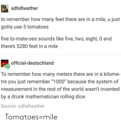 """deutschland: adhdheather  to remember how many feet there are in a mile, u just  gotta use 5 tomatoes  five to-mate-oes sounds like five, two, eight, 0 and  there's 5280 feet in a mile  official-deutschland  To remember how many meters there are in a kilome-  tre you just remember """"1000"""" because the system of  measurement in the rest of the world wasn't invented  by a drunk mathematician rolling dice  Source: adhdheather Tomatoes=mile"""