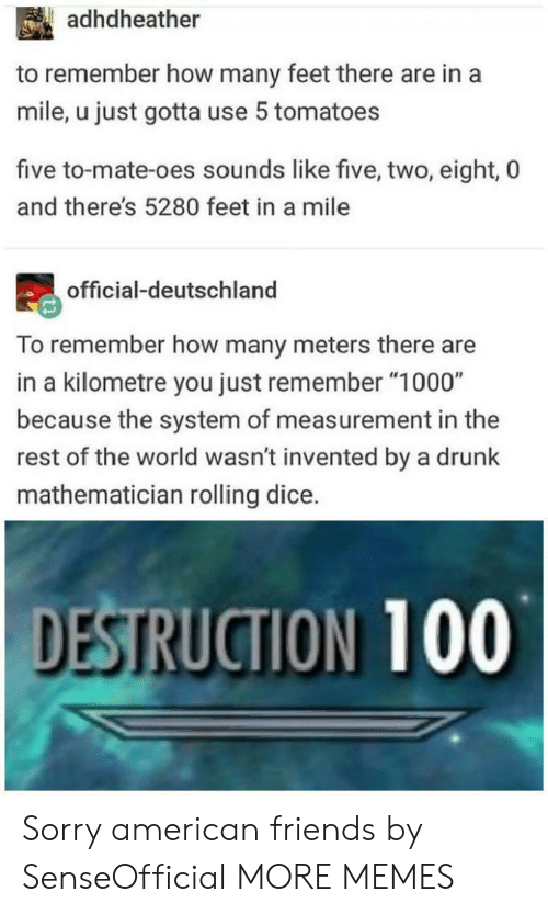 """deutschland: adhdheather  to remember how many feet there are in a  mile, u just gotta use 5 tomatoes  five to-mate-oes sounds like five, two, eight, 0  and there's 5280 feet in a mile  official-deutschland  To remember how many meters there are  in a kilometre you just remember """"1000""""  because the system of measurement in the  rest of the world wasn't invented by a drunk  mathematician rolling dice.  DESTRUCTION 100 Sorry american friends by SenseOfficial MORE MEMES"""