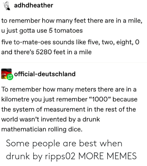 """tomatoes: adhdheather  to remember how many feet there are in a mile,  u just gotta use 5 tomatoes  five to-mate-oes sounds like five, two, eight, O  and there's 5280 feet in a mile  official-deutschland  To remember how many meters there are in a  kilometre you just remember """"1000"""" because  the system of measurement in the rest of the  world wasn't invented by a drunk  mathematician rolling dice. Some people are best when drunk by ripps02 MORE MEMES"""