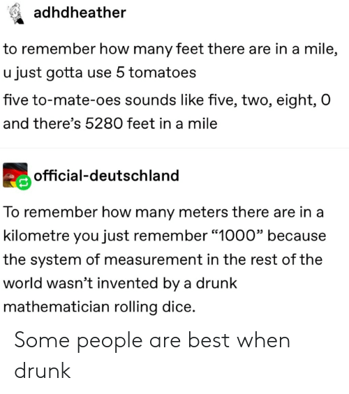 """tomatoes: adhdheather  to remember how many feet there are in a mile,  u just gotta use 5 tomatoes  five to-mate-oes sounds like five, two, eight, O  and there's 5280 feet in a mile  official-deutschland  To remember how many meters there are in a  kilometre you just remember """"1000"""" because  the system of measurement in the rest of the  world wasn't invented by a drunk  mathematician rolling dice. Some people are best when drunk"""