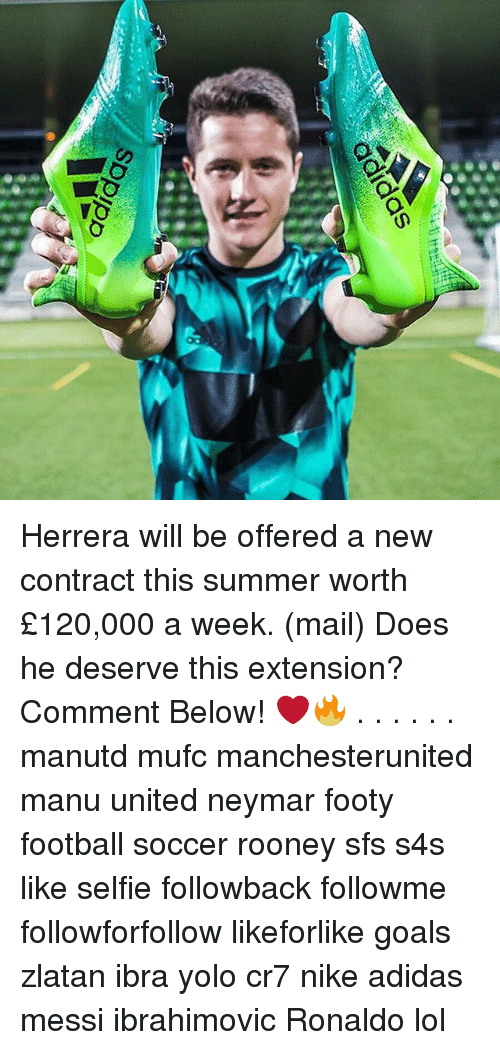 Adidas, Football, and Goals: adidas  Spplpp Herrera will be offered a new contract this summer worth £120,000 a week. (mail) Does he deserve this extension? Comment Below! ❤️🔥 . . . . . . manutd mufc manchesterunited manu united neymar footy football soccer rooney sfs s4s like selfie followback followme followforfollow likeforlike goals zlatan ibra yolo cr7 nike adidas messi ibrahimovic Ronaldo lol