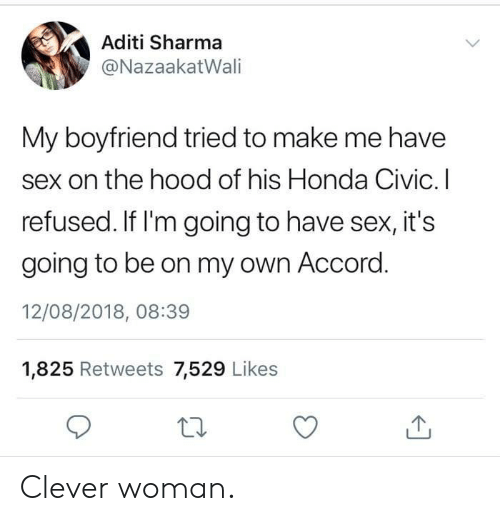accord: Aditi Sharma  @NazaakatWali  My boyfriend tried to make me have  sex on the hood of his Honda Civic. I  refused. If I'm going to have sex, it's  going to be on my own Accord  12/08/2018, 08:39  1,825 Retweets 7,529 Likes Clever woman.