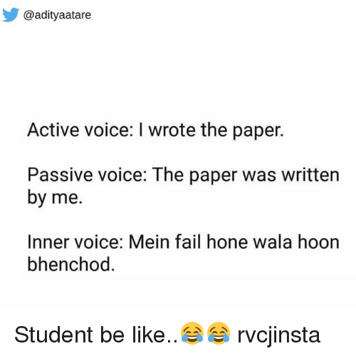 Bhenchod: @adityaatare  Active voice: I wrote the paper.  Passive voice: The paper was written  by me.  Inner voice: Mein fail hone wala hoon  bhenchod. Student be like..😂😂 rvcjinsta