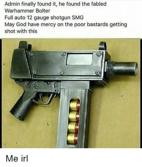God, Mercy, and Irl: Admin finally found it, he found the fabled  Warhammer Bolter  Full auto 12 gauge shotgun SMG  May God have mercy on the poor bastards getting  shot with this