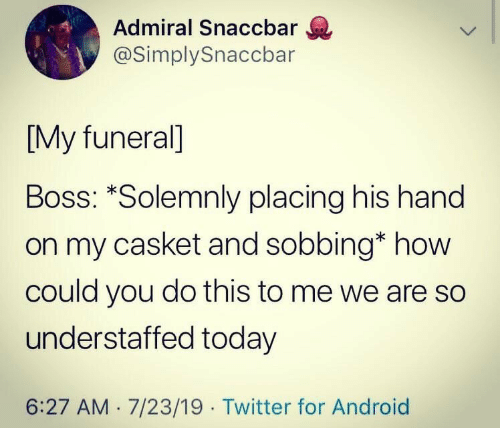 Casket: Admiral Snaccbar  @SimplySnaccbar  [My funeral]  Boss: *Solemnly placing his hand  on my casket and sobbing* how  could you do this to me we are so  understaffed today  6:27 AM 7/23/19 Twitter for Android