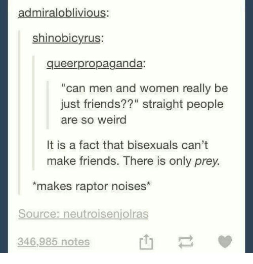 "Memes, 🤖, and Prey: admiraloblivious:  shinobicyrus  queerpropaganda.  ""can men and women really be  just friends??"" straight people  are so weird  It is a fact that bisexuals can't  make friends. There is only prey.  makes raptor noises""  Source: neutroisenjolras  346,985 notes"