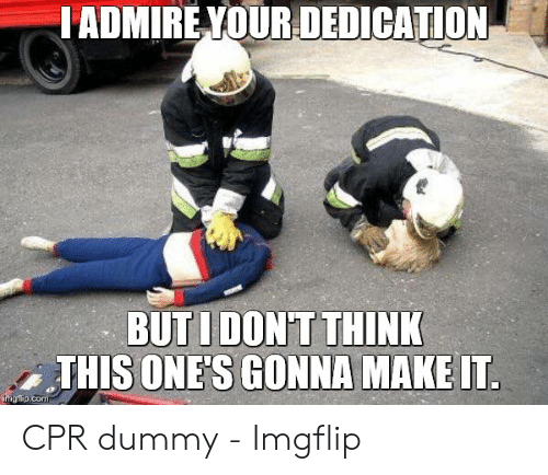 Cpr Dummy: ADMIRE YOUR DEDICATION  BUTIDON'T THINK  THIS ONE'S GONNA MAKE UT  mgiipicom CPR dummy - Imgflip