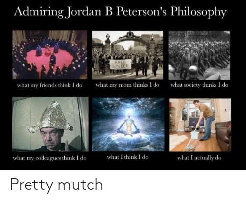 What My Mom Thinks I Do: Admiring Jordan B Peterson's Philosophy  FREE  SPEECH  what my mom thinks I do  what society thinks I do  what my friends think I do  what I think I do  what I actually do  what my colleagues think I do Pretty mutch