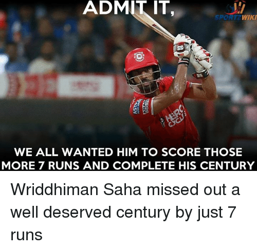 Memes, Wiki, and 🤖: ADMIT IT,  ADMITIT  WIKI  SPORT  WE ALL WANTED HIM TO SCORE THOSE  MORE 7 RUNS AND COMPLETE HIS CENTURY Wriddhiman Saha missed out a well deserved century by just 7 runs