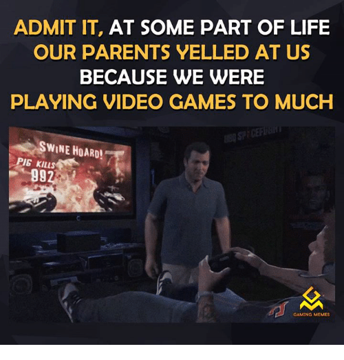 Gaming Memes: ADMIT IT, AT SOME PART OF LIFE  OUR PARENTS VELLED AT US  BECAUSE WE WERE  PLAYING VIDEO GAMES TO MUCH  SWINE HOARD!  PIG Klusdi  GAMING MEMES