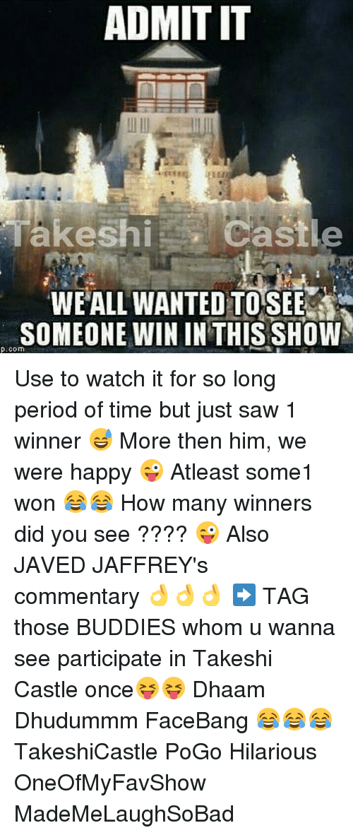 Happiness: ADMIT IT  Castle  Takeshi  WE ALL WANTED TOSEE  SOMEONE WIN IN THIS SHOW  p.com Use to watch it for so long period of time but just saw 1 winner 😅 More then him, we were happy 😜 Atleast some1 won 😂😂 How many winners did you see ???? 😜 Also JAVED JAFFREY's commentary 👌👌👌 ➡ TAG those BUDDIES whom u wanna see participate in Takeshi Castle once😝😝 Dhaam Dhudummm FaceBang 😂😂😂 TakeshiCastle PoGo Hilarious OneOfMyFavShow MadeMeLaughSoBad