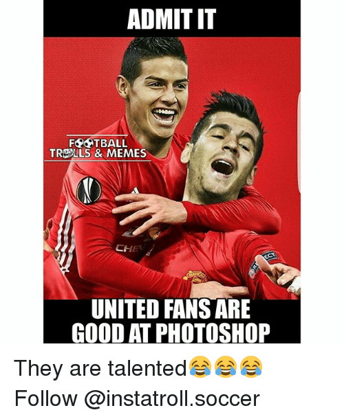 Football, Memes, and Photoshop: ADMIT IT  FOOTBALL  TRE LS & MEMES  CHET  UNITED FANS ARE  GOOD AT PHOTOSHOP They are talented😂😂😂 Follow @instatroll.soccer