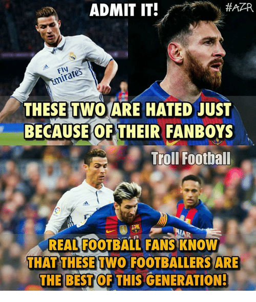 Hatre: ADMIT IT!  HATR  FIN  THESE TWO ARE HATED JUST  BECAUSE OF THEIR FANBOYS  Troll Football  REAL FOOTBALL FANSKNOW  THAT THESE TWO FOOTBALLERSARE  THE BEST OF THIS GENERATION!