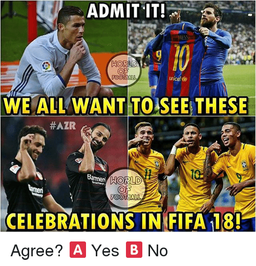 admit it: ADMIT IT!  MESS  WORLD  ON  FOOTBALL  Unicef  WE ALL WANT TO SEE THESE  #AZR  FOOTBALL  CELEBRATIONS IN FIFA 18! Agree? 🅰️ Yes 🅱️ No