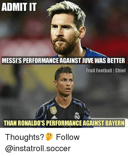 Football, Memes, and Soccer: ADMIT IT  MESSIS PERFORMANCE AGAINST JUVE WAS BETTER  Troll Football Chief  THAN RONALDO'S PERFORMANCE AGAINST BAYERN Thoughts?🤔 Follow @instatroll.soccer