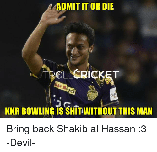 admit it: ADMIT IT OR DIE  TROLL  KKR BOWLING IS SHITIWITHOUT THIS MAN Bring back Shakib al Hassan :3   -Devil-