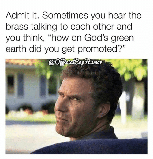"Promoted: Admit it. Sometimes you hear the  brass talking to each other and  you think, ""how on God's green  earth did you get promoted?""  @Ootaleopumor"