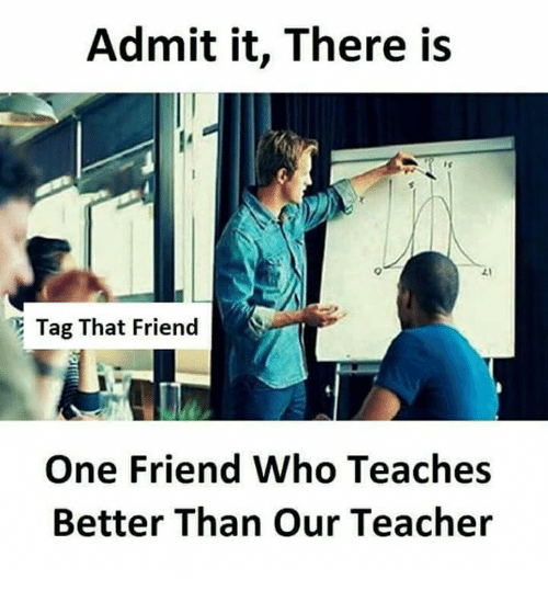 admittedly: Admit it, There is  Tag That Friend  One Friend Who Teaches  Better Than Our Teacher