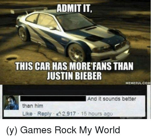 justin bieber meme: ADMIT IT,  THIS CAR HAS MORE FANS THAN  JUSTIN BIEBER  MEMEFUL COM  And it sounds better  than him  Like Reply A2,917 15 hours ago (y) Games Rock My World