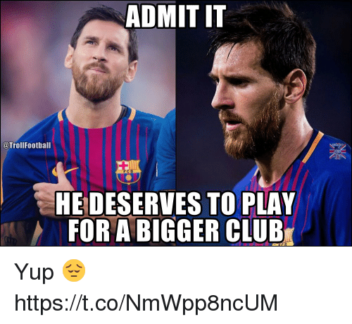 Club, Memes, and 🤖: ADMIT IT  @TrollFootball  HE DESERVES TO PLAY  FOR A BIGGER CLUB Yup 😔 https://t.co/NmWpp8ncUM