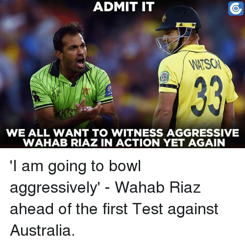 to wit: ADMIT IT  VB  WE ALL WANT TO WITNESS AGGRESSIVE  WAHAB RIAZ IN ACTION YET AGAIN 'I am going to bowl aggressively' - Wahab Riaz ahead of the first Test against Australia.